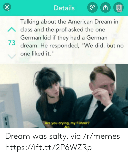 """Crying, Memes, and Being Salty: Details  Talking about the American Dream in  Aclass and the prof asked the one  German kid if they had a German  dream. He responded, """"We did, but no  one liked it.""""  Are you crying, my Führer?  No Dream was salty. via /r/memes https://ift.tt/2P6WZRp"""