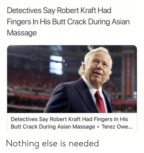 Asian, Butt, and Massage: Detectives Say Robert Kraft Had  Fingers In His Butt Crack During Asian  Massage  Detectives Say Robert Kraft Had Fingers In His  Butt Crack During Asian Massage Terez Owe... Nothing else is needed