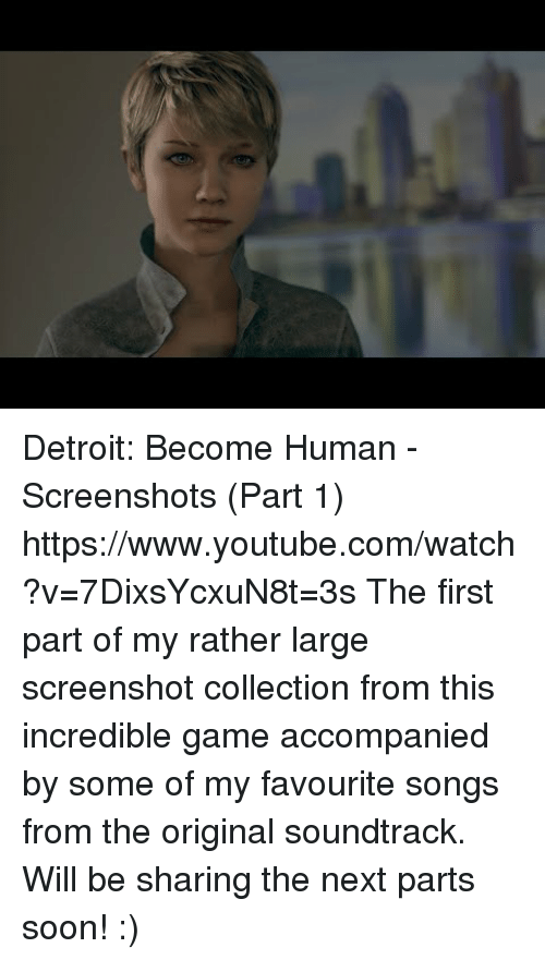 Detroit, Soon..., and Target: Detroit: Become Human - Screenshots (Part 1) https://www.youtube.com/watch?v=7DixsYcxuN8t=3s  The first part of my rather large screenshot collection from this incredible game accompanied by some of my favourite songs from the original soundtrack. Will be sharing the next parts soon! :)