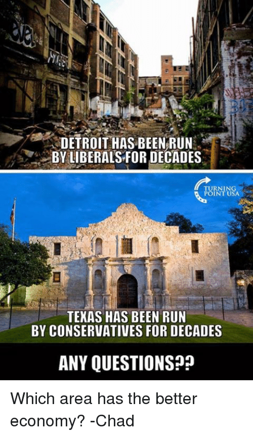 Chads: DETROIT HAS BEEN RUN  BY LIBERALS FOR DECADES  TURNING  POINT USA  TEXAS HAS BEEN RUN  BY CONSERVATIVES FOR DECADES  ANY QUESTIONS Which area has the better economy?  -Chad