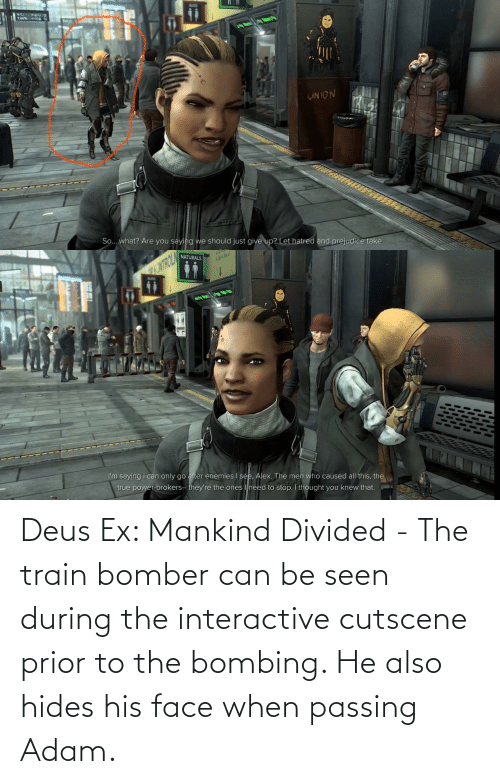 Divided: Deus Ex: Mankind Divided - The train bomber can be seen during the interactive cutscene prior to the bombing. He also hides his face when passing Adam.