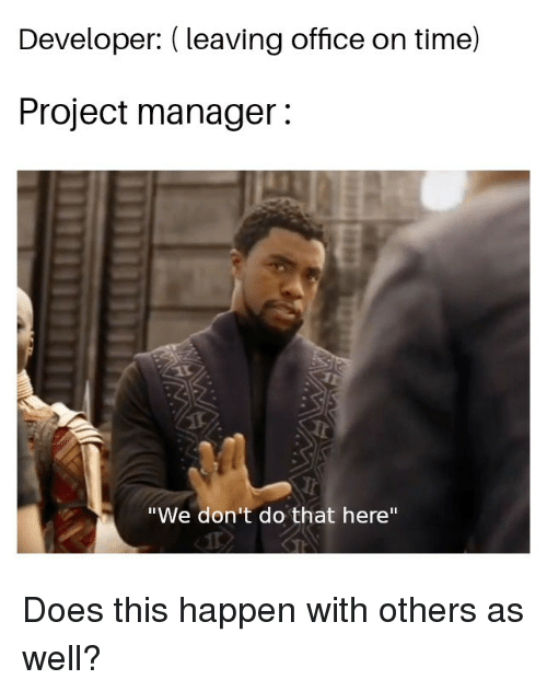 """Office, Time, and Project: Developer: (leaving office on time)  Project manager:  """"We don't do that here"""" Does this happen with others as well?"""