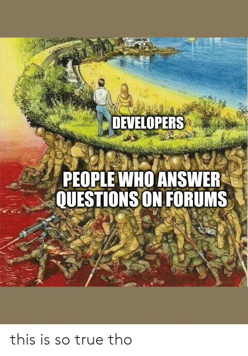 True, Answer, and Who: DEVELOPERS  PEOPLE WHO ANSWER  QUESTIONS ON FORUMS this is so true tho
