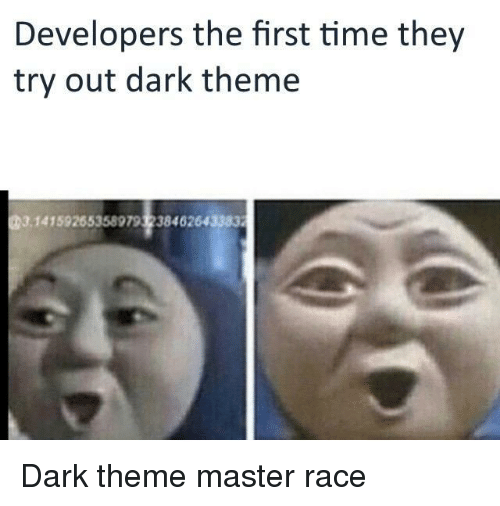 Time, Race, and Dark: Developers the first time they  try out dark theme  14159265358979 3238462643383 Dark theme master race