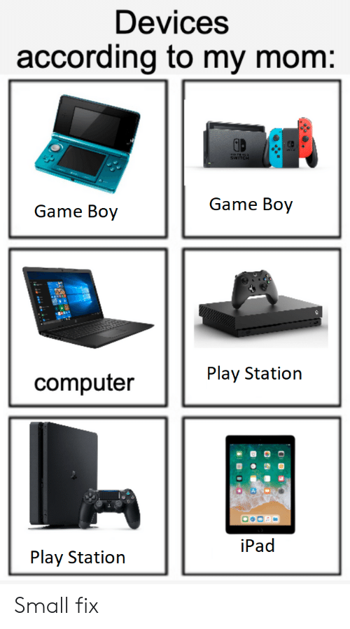 Ipad, Computer, and Game: Devices  according to my mom:  WTCH  Game Boy  Game Boy  Play Station  computer  iPad  Play Station  Aumhi Small fix