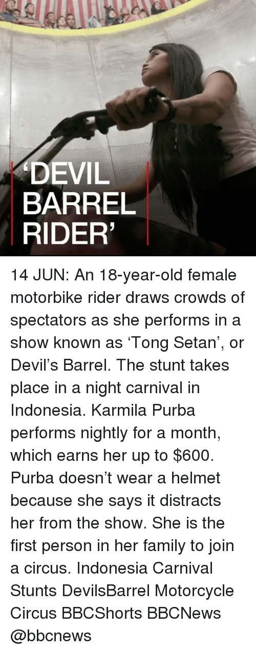 Family, Memes, and Devil: DEVIL  BARREL  RIDER' 14 JUN: An 18-year-old female motorbike rider draws crowds of spectators as she performs in a show known as 'Tong Setan', or Devil's Barrel. The stunt takes place in a night carnival in Indonesia. Karmila Purba performs nightly for a month, which earns her up to $600. Purba doesn't wear a helmet because she says it distracts her from the show. She is the first person in her family to join a circus. Indonesia Carnival Stunts DevilsBarrel Motorcycle Circus BBCShorts BBCNews @bbcnews