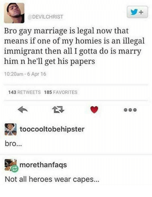 Marriage, Memes, and Gay Marriage: @DEVILCHRIST  Bro gay marriage is legal now that  means if one of my homies is an illegal  immigrant then all I gotta do is marry  him n he'll get his papers  10:20am 6 Apr 16  143 RETWEETS 185 FAVORITES  toocooltobehipster  bro...  morethanfaqs  Not all heroes wear capes...