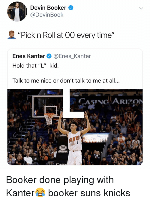 "Basketball, Enes Kanter, and New York Knicks: Devin Booker ^  @DevinBook  ""Pick n Roll at 00 every time""  Enes Kanter @Enes_Kanter  Hold that ""L"" kid  Talk to me nice or don't talk to me at all.,  CASNG ARION  Fox Booker done playing with Kanter😂 booker suns knicks"