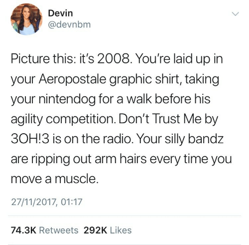 Radio, Aeropostale, and Time: Devin  @devnbm  Picture this: it's 2008. You're laid up in  your Aeropostale graphic shirt, taking  your nintendog for a walk before his  agility competition. Don't Trust Me by  3OH!3 is on the radio. Your silly bandz  are ripping out arm hairs every time you  move a muscle  27/11/2017, 01:17  74.3K Retweets 292K Likes