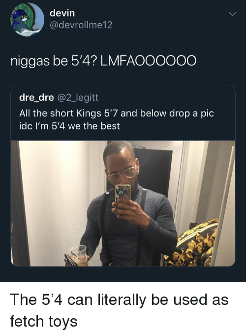 Funny, Best, and Toys: devin  @devrollme12  niggas be 5'4? LMFAOOOOOO  dre_dre @2_legitt  All the short Kings 5'7 and below drop a pic  idc I'm 5'4 we the best The 5'4 can literally be used as fetch toys