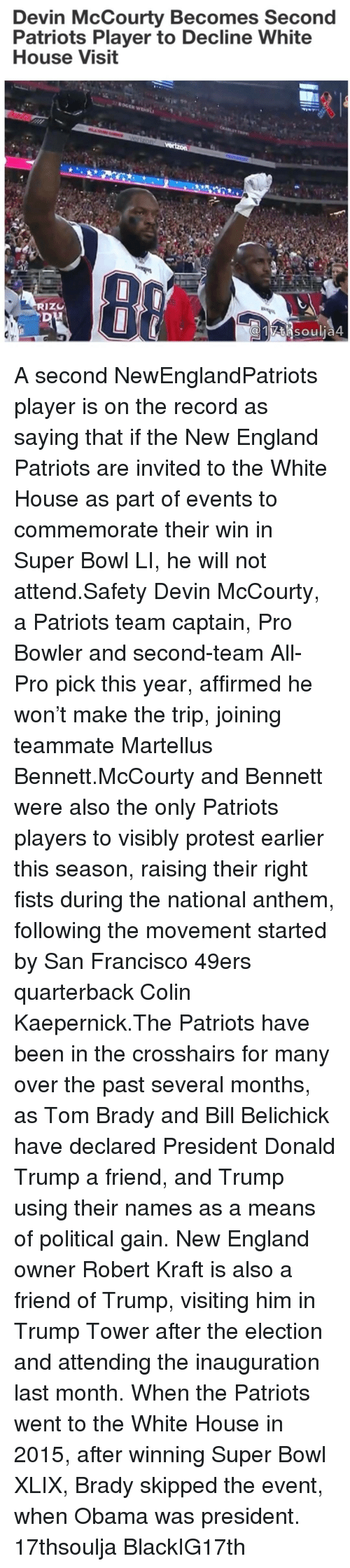 Politeism: Devin McCourty Becomes Second  Patriots Player to Decline White  House Visit  RIZU  SO u A second NewEnglandPatriots player is on the record as saying that if the New England Patriots are invited to the White House as part of events to commemorate their win in Super Bowl LI, he will not attend.Safety Devin McCourty, a Patriots team captain, Pro Bowler and second-team All-Pro pick this year, affirmed he won't make the trip, joining teammate Martellus Bennett.McCourty and Bennett were also the only Patriots players to visibly protest earlier this season, raising their right fists during the national anthem, following the movement started by San Francisco 49ers quarterback Colin Kaepernick.The Patriots have been in the crosshairs for many over the past several months, as Tom Brady and Bill Belichick have declared President Donald Trump a friend, and Trump using their names as a means of political gain. New England owner Robert Kraft is also a friend of Trump, visiting him in Trump Tower after the election and attending the inauguration last month. When the Patriots went to the White House in 2015, after winning Super Bowl XLIX, Brady skipped the event, when Obama was president. 17thsoulja BlackIG17th