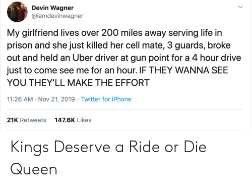 Iphone, Life, and Twitter: Devin Wagner  @iamdevinwagner  My girlfriend lives over 200 miles away serving life in  prison and she just killed her cell mate, 3 guards, broke  out and held an Uber driver at gun point for a 4 hour drive  just to come see me for an hour. IF THEY WANNA SEE  YOU THEY'LL MAKE THE EFFORT  11:26 AM Nov 21, 2019 Twitter for iPhone  21K Retweets  147.6K Likes Kings Deserve a Ride or Die Queen