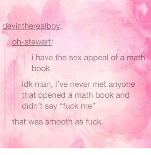 """Sex, Smooth, and Book: devintherealboy:  oh-stewart:  i have the sex appeal of a math  book  idk man, i've never met anyone  that opened a math book and  didn't say """"fuck me""""  52  that was smooth as fuck."""