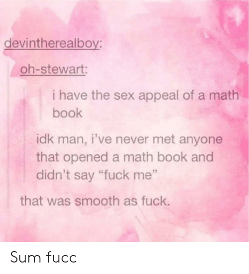 """Stewart: devintherealboy:  oh-stewart:  i have the sex appeal of a math  book  idk man, i've never met anyone  that opened a math book and  didn't say """"fuck me""""  that was smooth as fuck. Sum fucc"""
