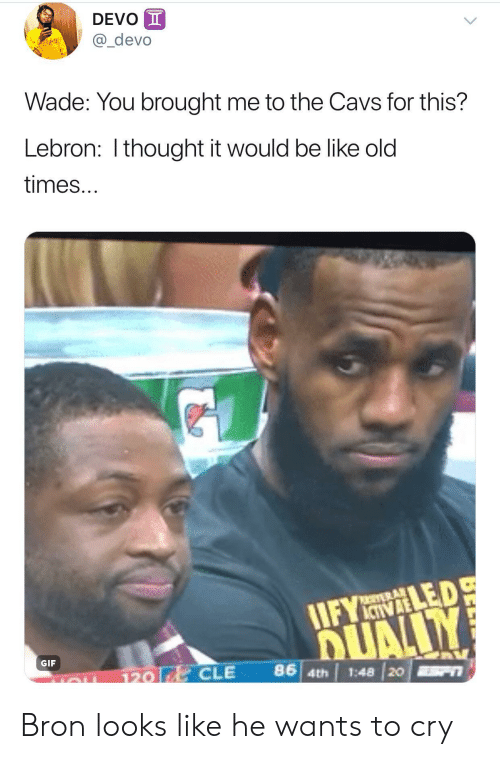 Be Like, Cavs, and Gif: DEVO  @_devo  Wade: You brought me to the Cavs for this?  Lebron: I thought it would be like old  times...  IIFYLED  GIF  120 |  CLE 86 4  th | 1:48 20 Bron looks like he wants to cry