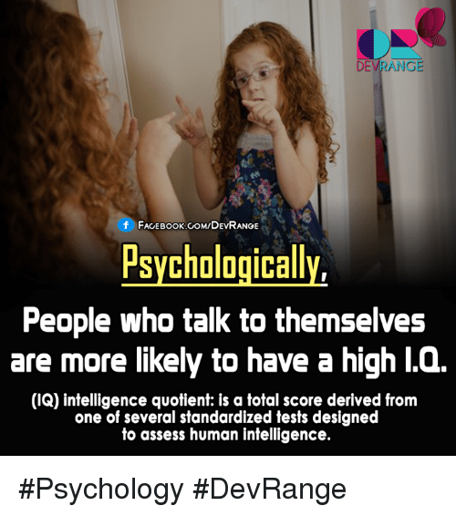 derivative: DEVRANGE  f FACEBOOK COM/DEVRANGE  Psychologically,  People who talk to themselves  are more likely to have a high l.Q.  (IQ) intelligence quotient: is a total score derived from  one of several standardized tests designed  to assess human intelligence. #Psychology #DevRange