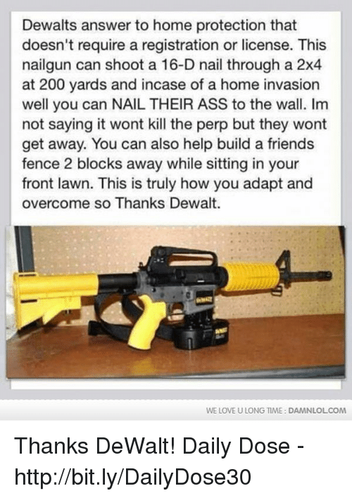 dewalt: Dewalts answer to home protection that  doesn't require a registration or license. This  nailgun can shoot a 16-D nail through a 2x4  at 200 yards and incase of a home invasion  well you can NAIL THEIR ASS to the wall. Im  not saying it wont kill the perp but they wont  get away. You can also help build a friends  fence 2 blocks away while sitting in your  front lawn. This is truly how you adapt and  overcome so Thanks Dewalt.  WE LOVE U LONG TIME: DAMNLOLCOM Thanks DeWalt!  Daily Dose - http://bit.ly/DailyDose30