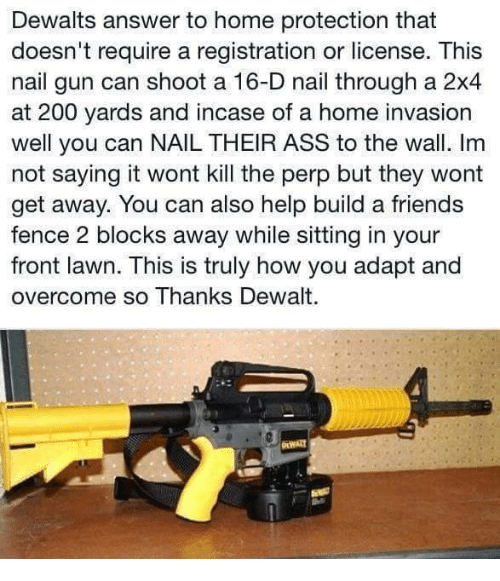 dewalt: Dewalts answer to home protection that  doesn't require a registration or license. This  nail gun can shoot a 16-D nail through a 2x4  at 200 yards and incase of a home invasion  well you can NAIL THEIR ASS to the wall. Im  not saying it wont kill the perp but they wont  get away. You can also help build a friends  fence 2 blocks away while sitting in your  front lawn. This is truly how you adapt and  overcome so Thanks Dewalt.