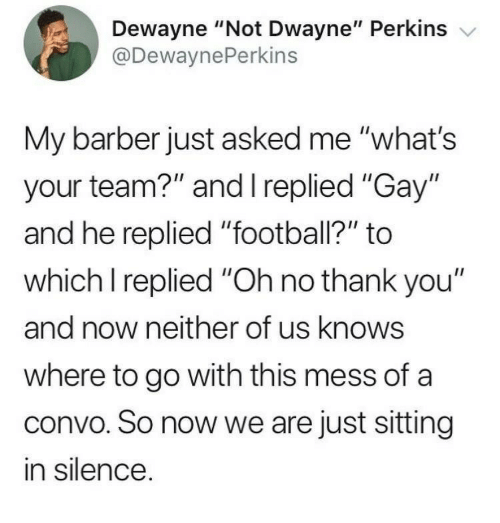 """Barber, Football, and Thank You: Dewayne """"Not Dwayne"""" Perkins v  @DewaynePerkins  My barber just asked me """"what's  your team?"""" and I replied """"Gay""""  and he replied """"football?"""" to  which I replied """"Oh no thank you""""  and now neither of us knows  where to go with this mess of a  convo. So now we are just sitting  in silence"""