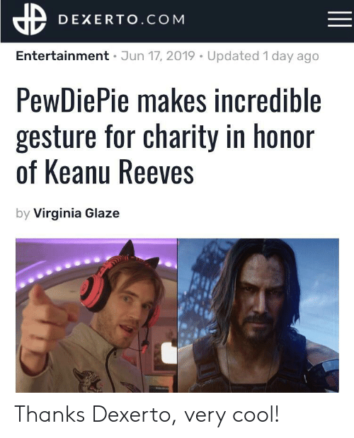 Cool, Virginia, and Keanu Reeves: DEXERTO.COM  Entertainment Jun 17, 2019 Updated 1 day ago  PewDiePie makes incredible  gesture for charity in honor  of Keanu Reeves  by Virginia Glaze Thanks Dexerto, very cool!