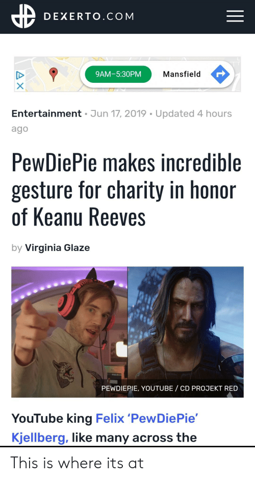 youtube.com, Virginia, and Keanu Reeves: DEXERTO.COM  Mansfield  9AM-5:30PM  Entertainment Jun 17, 2019 Updated 4 hours  ago  PewDiePie makes incredible  gesture for charity in honor  of Keanu Reeves  by Virginia Glaze  PEWDIEPIE, YOUTUBE  CD PROJEKT RED  YouTube king Felix 'PewDiePie'  Kjellberg, like many across the  AX This is where its at