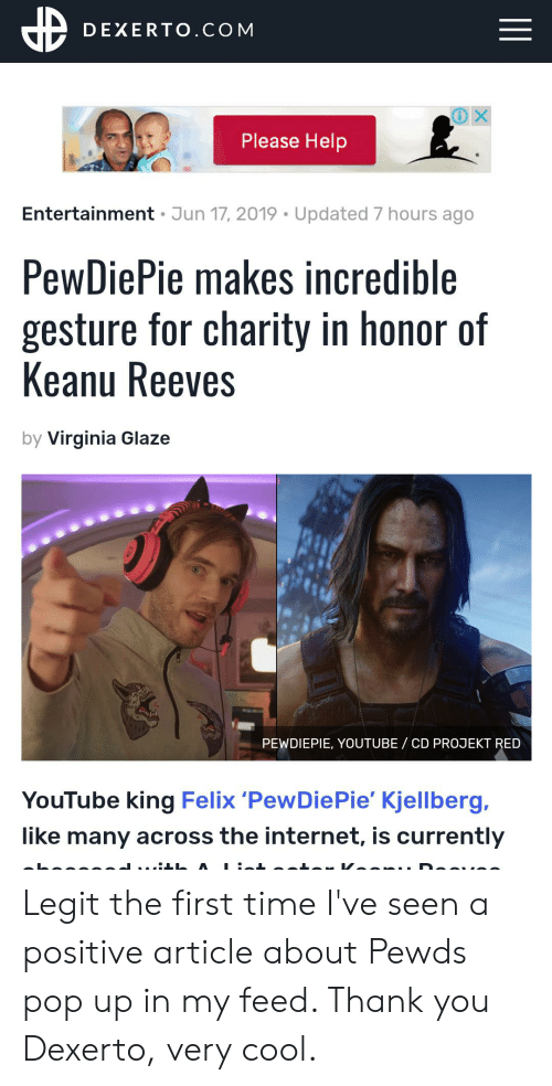 Internet, Pop, and youtube.com: DEXERTO.COM  Please Help  Entertainment Jun 17, 2019 Updated 7 hours ago  PewDiePie makes incredible  gesture for charity in honor of  Keanu Reeves  by Virginia Glaze  PEWDIEPIE, YOUTUBE / CD PROJEKT RED  YouTube king Felix 'PewDiePie' Kjellberg,  like many across the internet, is currently Legit the first time I've seen a positive article about Pewds pop up in my feed. Thank you Dexerto, very cool.