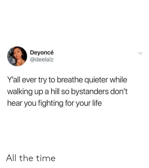 Life, Time, and All The: Deyoncé  @deelalz  Y'all ever try to breathe quieter while  walking up a hill so bystanders don't  hear you fighting for your life All the time