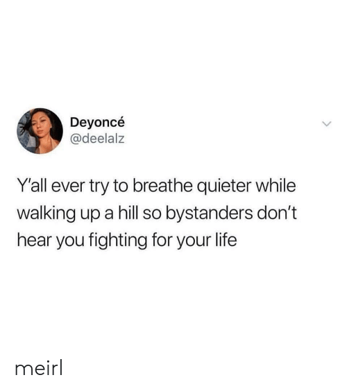 Life, MeIRL, and Fighting: Deyoncé  @deelalz  Y'all ever try to breathe quieter while  walking up a hill so bystanders don't  hear you fighting for your life meirl