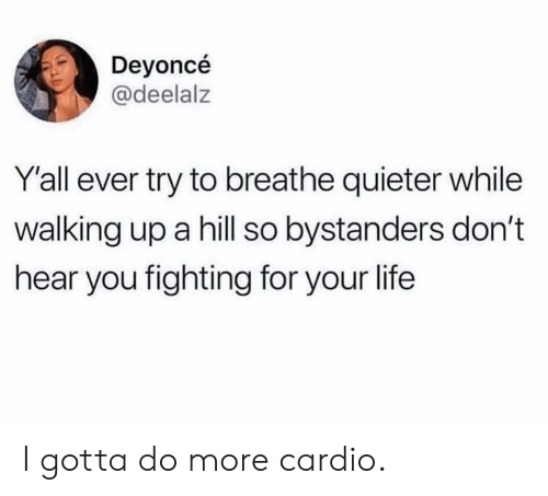 Life, Fighting, and You: Deyoncé  @deelalz  Yall ever try to breathe quieter while  walking up a hill so bystanders don't  hear you fighting for your life I gotta do more cardio.