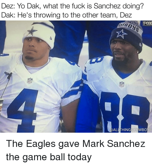 Mark Sanchez: Dez: Yo Dak, what the fuck is Sanchez doing?  Dak: He's throwing to the other team, Dez  FOX  ALL THING COWBOYS The Eagles gave Mark Sanchez the game ball today