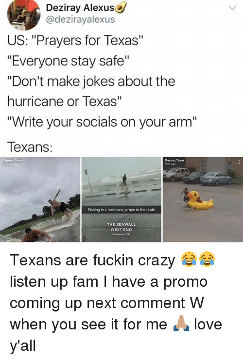 """Crazy, Dude, and Fam: Deziray Alexus  @dezirayalexus  US: """"Prayers for Texas""""  """"Everyone stay safe""""  """"Don't make jokes about the  hurricane or Texas""""  """"Write your socials on your arm""""  exans:  Cypress, Texas  Dayton, Texas  16m ago  Fishing in a hurricane, props to the dude  THE SEAWALL  WEST END  Galveston, TX Texans are fuckin crazy 😂😂 listen up fam I have a promo coming up next comment W when you see it for me 🙏🏽 love y'all"""