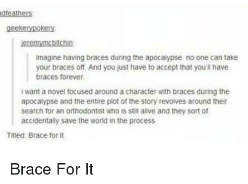 Alive, Braces, and Forever: dfeathers  geekenypokery  eremymebitchin  Imagine having braces during the apocalypse no one can take  your braces off And you just have to accept that you'll have  braces forever  I want a novel focused around a character with braces during the  apocalypse and the entire plot of the story revolves around thei  search for an orthodontist who is stil alive and they sort of  accidentally save the world in the process  Titled Brace for it Brace For It