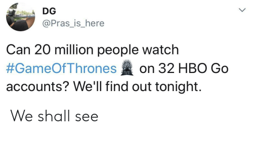Hbo, Hbo Go, and Watch: DG  @Pras_is_here  Can 20 million people watch  #GameOfThrones on 32 HBO Go  accounts? We'll find out tonight. We shall see