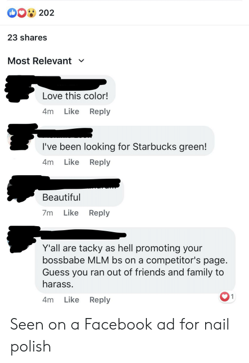 Beautiful, Facebook, and Family: DG202  23 shares  Most Relevant  Love this color!  Like  Reply  4m  I've been looking for Starbucks green!  Like  Reply  4m  Beautiful  Like  Reply  7m  Y'all are tacky as hell promoting your  bossbabe MLM bs on a competitor's page.  Guess you ran out of friends and family to  harass.  1  Like  Reply  4m Seen on a Facebook ad for nail polish