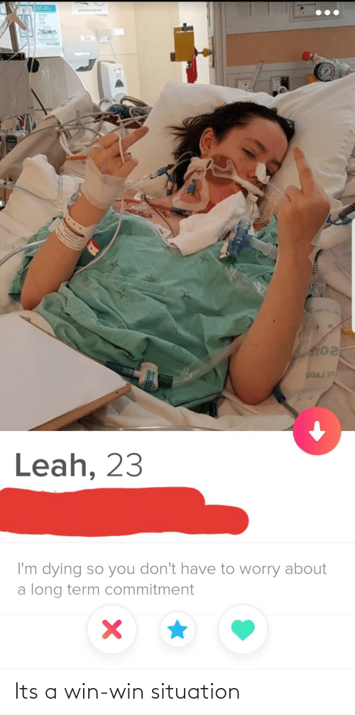 dying: DGAJ ST  Leah, 23  I'm dying so you don't have to worry about  a long term commitment Its a win-win situation