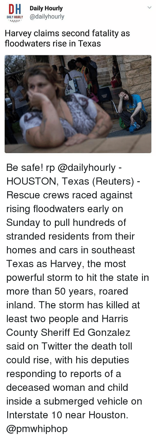 fatality: DH Daily Hourly  OALY adailyhourly  DAILY HOURLY  Harvey claims second fatality as  floodwaters rise in Texas Be safe! rp @dailyhourly - HOUSTON, Texas (Reuters) - Rescue crews raced against rising floodwaters early on Sunday to pull hundreds of stranded residents from their homes and cars in southeast Texas as Harvey, the most powerful storm to hit the state in more than 50 years, roared inland. The storm has killed at least two people and Harris County Sheriff Ed Gonzalez said on Twitter the death toll could rise, with his deputies responding to reports of a deceased woman and child inside a submerged vehicle on Interstate 10 near Houston. @pmwhiphop