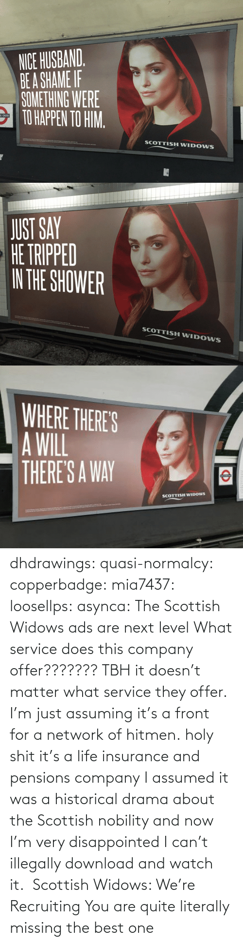 org: dhdrawings:  quasi-normalcy:  copperbadge:  mia7437:  loosellps:  asynca: The Scottish Widows ads are next level What service does this company offer??????? TBH it doesn't matter what service they offer. I'm just assuming it's a front for a network of hitmen.  holy shit it's a life insurance and pensions company  I assumed it was a historical drama about the Scottish nobility and now I'm very disappointed I can't illegally download and watch it.     Scottish Widows: We're Recruiting    You are quite literally missing the best one