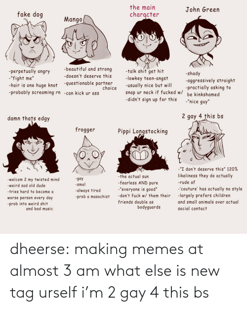 tag: dheerse: making memes at almost 3 am what else is new tag urself i'm 2 gay 4 this bs