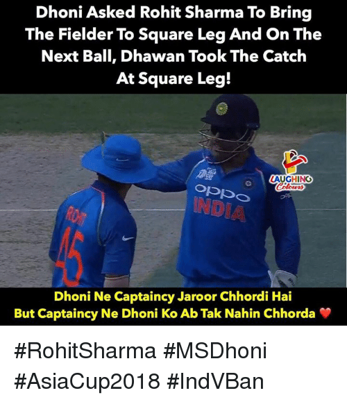 Square, Indianpeoplefacebook, and Dhoni: Dhoni Asked Rohit Sharma To Bring  The Fielder To Square Leg And On The  Next Ball, Dhawan Took The Catch  At Square Leg!  AUGHING  Dhoni Ne Captaincy Jaroor Chhordi Hai  But Captaincy Ne Dhoni Ko Ab Tak Nahin Chhorda #RohitSharma #MSDhoni #AsiaCup2018 #IndVBan