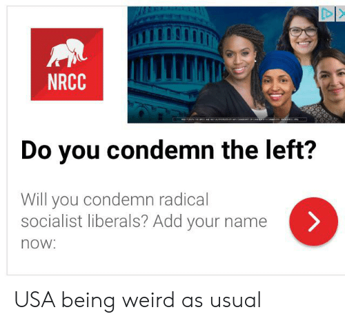 Being Weird, Weird, and Socialist: DI>  NRCC  Do you condemn the left?  Will you condemn radical  socialist liberals? Add your name  now: USA being weird as usual