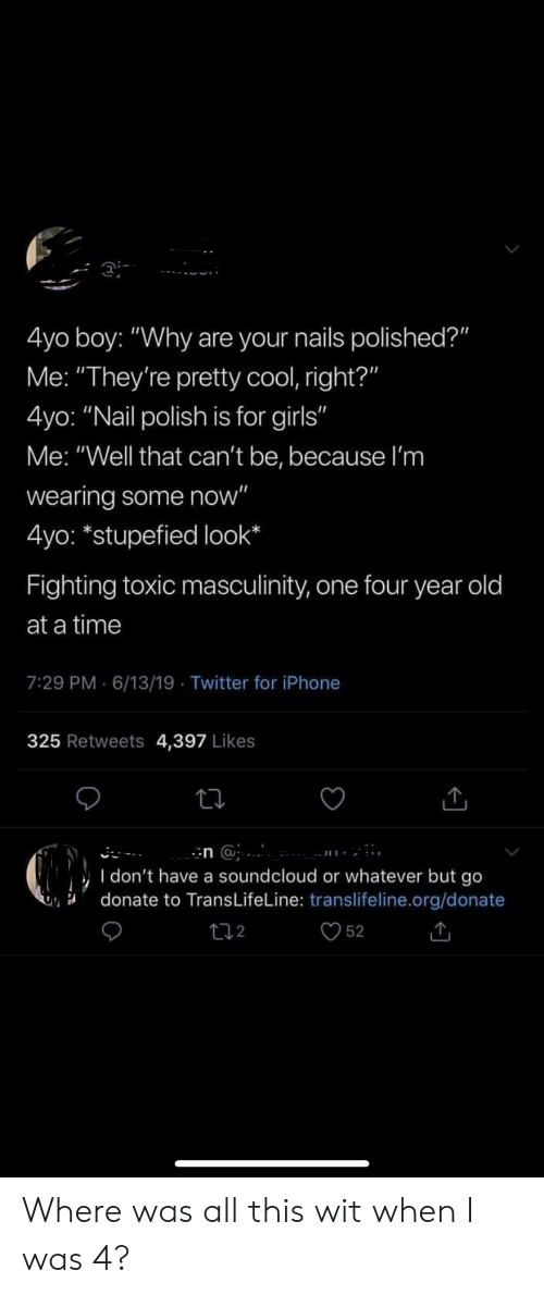 """Girls, Iphone, and SoundCloud: Di-  4yo boy: """"Why are your nails polished?""""  Me: """"They're pretty cool, right?""""  4yo: """"Nail polish is for girls""""  Me: """"Well that can't be, because l'm  wearing some now""""  4yo: *stupefied look  Fighting toxic masculinity, one four year old  at a time  7:29 PM 6/13/19 Twitter for iPhone  325 Retweets 4,397 Likes  n @  I don't have a soundcloud or whatever but go  donate to Trans LifeLine: translifeline.org/donate  52  2 Where was all this wit when I was 4?"""
