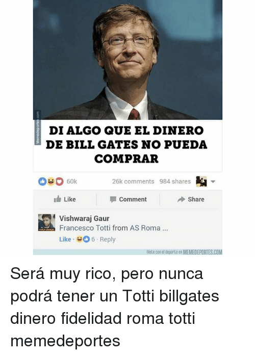 Bill Gates, Memes, and Francesco Totti: DI ALGO QUE EL DINERO  DE BILL GATES NO PUEDA  COMPRAR  26k comments 984 shares  Like  Comment  Share  Vishwaraj Gaur  Francesco Totti from AS Roma.  Like , 뉘 6 . Reply  Riete con el deporte en MEMEDEPORTES.COM Será muy rico, pero nunca podrá tener un Totti billgates dinero fidelidad roma totti memedeportes
