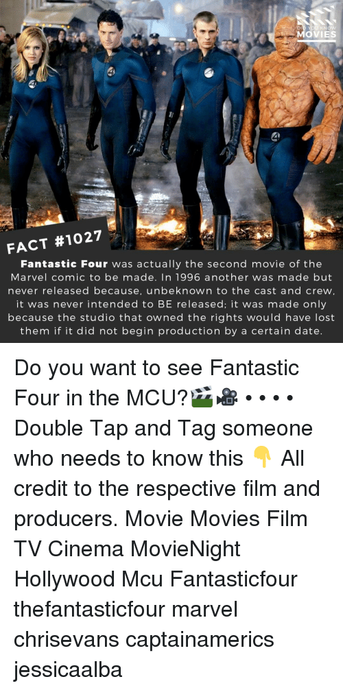 Fantastic Four, Memes, and Movies: DI  MOVIES  FACT #1027  Fantastic Four was actually the second movie of the  Marvel comicto be made. In 1996 another was made but  never released because, unbeknown to the cast and crew  it was never intended to BE released; it was made only  because the studio that owned the rights would have lost  them if it did not begin production by a certain date Do you want to see Fantastic Four in the MCU?🎬🎥 • • • • Double Tap and Tag someone who needs to know this 👇 All credit to the respective film and producers. Movie Movies Film TV Cinema MovieNight Hollywood Mcu Fantasticfour thefantasticfour marvel chrisevans captainamerics jessicaalba