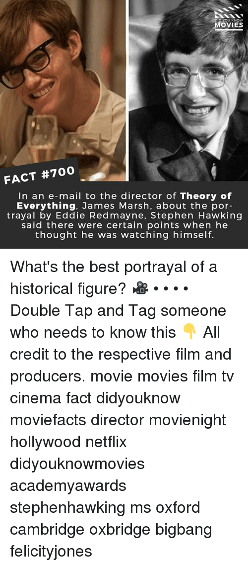 Memes, Movies, and Netflix: DI  YOU KNOW  MOVIES  FACT #700  In an e-mail to the director of Theory of  Everything, James Marsh, about the por-  trayal by Eddie Redmayne, Stephen Hawking  said there were certain points when he  thought he was watching himself. What's the best portrayal of a historical figure? 🎥 • • • • Double Tap and Tag someone who needs to know this 👇 All credit to the respective film and producers. movie movies film tv cinema fact didyouknow moviefacts director movienight hollywood netflix didyouknowmovies academyawards stephenhawking ms oxford cambridge oxbridge bigbang felicityjones
