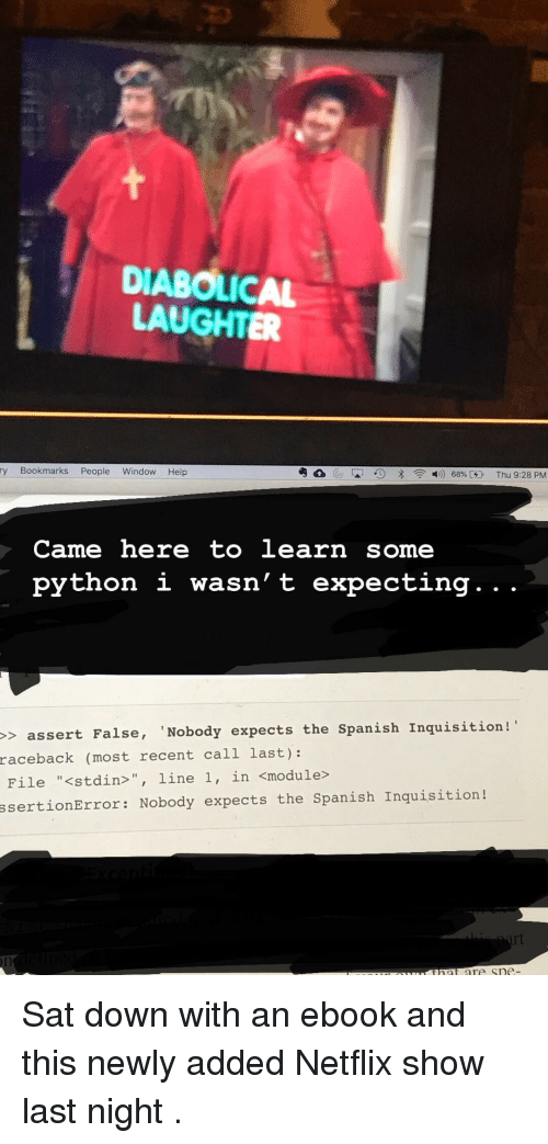 """module: DIABOLICAL  LAUGHTER  ry Bookmarks People Window Help  Came here to learn some  python i wasn' t expecting. . .  > assert False, 'Nobody expects the Spanish Inquisition!  raceback  (most recent call last):  File """"<stdin>"""", line 1, in <module>  ssertionError: Nobody expects the Spanish Inquisition! Sat down with an ebook and this newly added Netflix show last night ."""