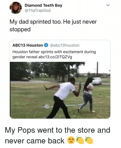Dad, Abc13, and Diamond: Diamond Teeth Boy  @ThaTrapGod  My dad sprinted too. He just never  stopped  ABC13 Houston @abc13houston  Houston father sprints with excitement during  gender reveal abc13.co/2ITQZVg My Pops went to the store and never came back 😒🍋🍋