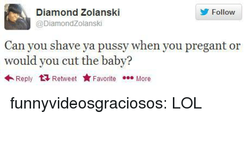 Lol, Pussy, and Tumblr: Diamond Zolanski  @DiamondZolanski  Follow  Can you shave ya pussy when you pregant or  would you cut the baby?  84  Reply 다 Retweet ★ Favorite  More funnyvideosgraciosos:  LOL