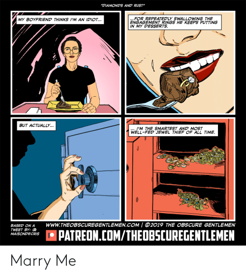 """Time, Boyfriend, and Rust: """"DIAMONDS AND RUST""""  MY BOYFRIEND THINKS I""""M AN IDIO  FOR REPEATEDLY SWALLOWING THE  ENGAGEMENT RINGS HE KEEPS PUTTING  IN MY DESSERTS.  BUT ACTUALLY.  I'M THE SMARTEST AND MOST  WELL-FED JEWEL THIEF OF ALL TIME.  BASED ON A WWW.THEOBSCUREGENTLEMEN.COM / 2019 THE OBSCURE GENTLEMEN  TWEET BY:  MAISONDECRISO  品 PATREON.COM/THEOBSCUREGENTLEMEN Marry Me"""