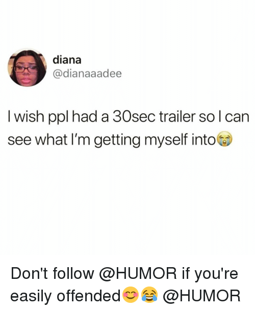 Funny, Diana, and Can: diana  @dianaaadee  l wish ppl had a 30sec trailer so l can  see what l'm getting myself into Don't follow @HUMOR if you're easily offended😊😂 @HUMOR