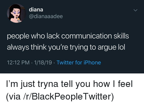 Arguing, Blackpeopletwitter, and Iphone: diana  @dianaaadee  people who lack communication skills  always think you're trying to argue lol  12:12 PM 1/18/19 Twitter for iPhone I'm just tryna tell you how I feel (via /r/BlackPeopleTwitter)